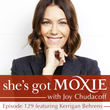 Kerrigan Behrens on She's Got Moxie with Joy Chudacoff